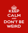 KEEP CALM AND DON'T BE WEIRD - Personalised Poster A4 size
