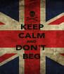 KEEP CALM AND DON'T  BEG - Personalised Poster A4 size