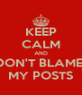 KEEP CALM AND DON'T BLAME  MY POSTS - Personalised Poster A4 size