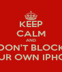 KEEP CALM AND DON'T BLOCK YOUR OWN IPHONE - Personalised Poster A4 size