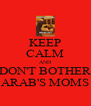 KEEP CALM AND DON'T BOTHER ARAB'S MOMS - Personalised Poster A4 size