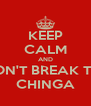 KEEP CALM AND DON'T BREAK THE CHINGA - Personalised Poster A4 size