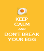 KEEP CALM AND DON'T BREAK YOUR EGG - Personalised Poster A4 size