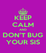 KEEP CALM AND DON'T BUG YOUR SIS - Personalised Poster A4 size