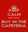 KEEP CALM AND DON'T BUY IN THE CAFETERIA - Personalised Poster A4 size