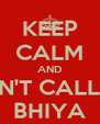 KEEP CALM AND DON'T CALL ME BHIYA - Personalised Poster A4 size