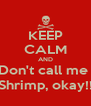 KEEP CALM AND Don't call me  Shrimp, okay!! - Personalised Poster A4 size