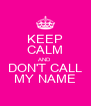 KEEP CALM AND DON'T CALL MY NAME - Personalised Poster A4 size