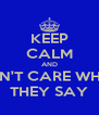 KEEP CALM AND DON'T CARE WHAT THEY SAY - Personalised Poster A4 size