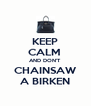 KEEP CALM  AND DON'T CHAINSAW A BIRKEN - Personalised Poster A4 size
