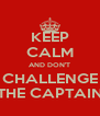 KEEP CALM AND DON'T CHALLENGE THE CAPTAIN - Personalised Poster A4 size