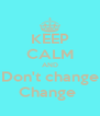 KEEP CALM AND Don't change Change  - Personalised Poster A4 size