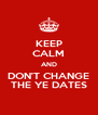 KEEP CALM AND DON'T CHANGE THE YE DATES - Personalised Poster A4 size