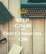 KEEP CALM AND Don't cheat on  ON - Personalised Poster A4 size