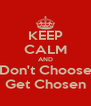 KEEP CALM AND Don't Choose Get Chosen - Personalised Poster A4 size