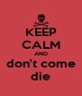 KEEP CALM AND don't come die - Personalised Poster A4 size