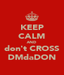 KEEP CALM AND don't CROSS DMdaDON - Personalised Poster A4 size