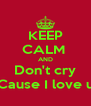 KEEP CALM  AND Don't cry Cause I love u - Personalised Poster A4 size