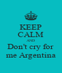 KEEP CALM AND Don't cry for me Argentina - Personalised Poster A4 size