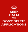 KEEP CALM AND DON'T DELETE APPLICATIONS - Personalised Poster A4 size