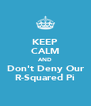 KEEP CALM AND Don't Deny Our R-Squared Pi - Personalised Poster A4 size
