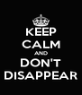 KEEP CALM AND DON'T DISAPPEAR - Personalised Poster A4 size