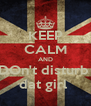 KEEP CALM AND DOn't disturb  dat girl  - Personalised Poster A4 size
