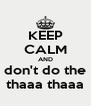 KEEP CALM AND don't do the thaaa thaaa - Personalised Poster A4 size