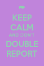 KEEP CALM AND DON'T DOUBLE REPORT - Personalised Poster A4 size