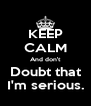 KEEP CALM And don't Doubt that I'm serious. - Personalised Poster A4 size