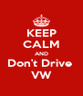 KEEP CALM AND Don't Drive  VW - Personalised Poster A4 size