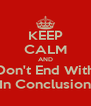 KEEP CALM AND Don't End With In Conclusion - Personalised Poster A4 size