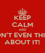 KEEP CALM AND DON'T EVEN THINK ABOUT IT! - Personalised Poster A4 size