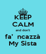 KEEP CALM and don't fa'  ncazzà My Sista - Personalised Poster A4 size