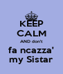 KEEP CALM AND don't fa ncazza' my Sistar - Personalised Poster A4 size
