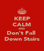 KEEP CALM AND Don't Fall  Down Stairs - Personalised Poster A4 size