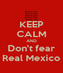 KEEP CALM AND Don't fear Real Mexico - Personalised Poster A4 size