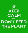KEEP CALM AND DON'T FEED THE PLANT - Personalised Poster A4 size