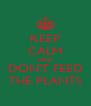 KEEP CALM AND DON'T FEED THE PLANTS - Personalised Poster A4 size