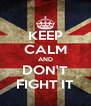 KEEP CALM AND DON'T FIGHT IT - Personalised Poster A4 size