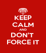 KEEP CALM AND DON'T  FORCE IT - Personalised Poster A4 size