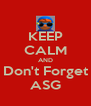 KEEP CALM AND Don't Forget ASG - Personalised Poster A4 size