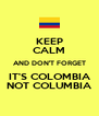 KEEP CALM AND DON'T FORGET IT'S COLOMBIA NOT COLUMBIA - Personalised Poster A4 size