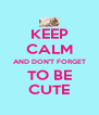 KEEP CALM AND DON'T FORGET TO BE CUTE - Personalised Poster A4 size