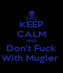 KEEP CALM AND Don't Fuck With Mugler  - Personalised Poster A4 size