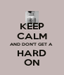 KEEP CALM AND DON'T GET A   HARD  ON - Personalised Poster A4 size