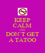 KEEP CALM AND DON´T GET A TATOO - Personalised Poster A4 size