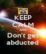 KEEP CALM AND Don't get abducted - Personalised Poster A4 size