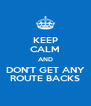 KEEP CALM AND DON'T GET ANY ROUTE BACKS - Personalised Poster A4 size