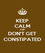 KEEP CALM AND DON'T GET CONSTIPATED - Personalised Poster A4 size